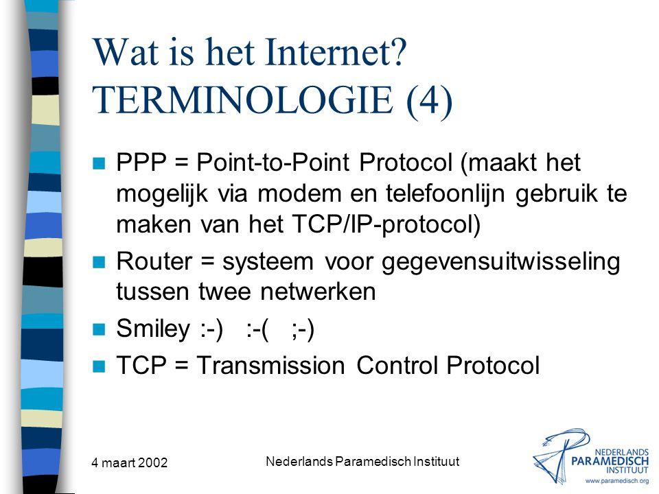 4 maart 2002 Nederlands Paramedisch Instituut Wat is het Internet? TERMINOLOGIE (4) PPP = Point-to-Point Protocol (maakt het mogelijk via modem en tel