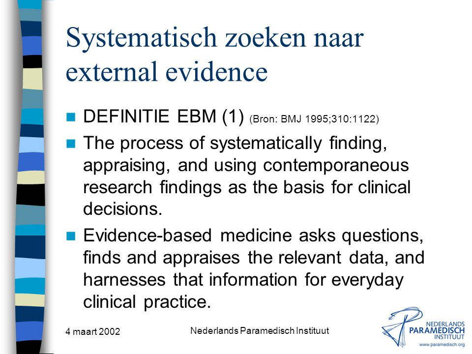 4 maart 2002 Nederlands Paramedisch Instituut Systematisch zoeken naar external evidence DEFINITIE EBM (1) (Bron: BMJ 1995;310:1122) The process of systematically finding, appraising, and using contemporaneous research findings as the basis for clinical decisions.