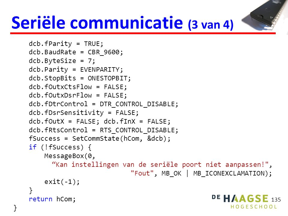 135 Seriële communicatie (3 van 4) dcb.fParity = TRUE; dcb.BaudRate = CBR_9600; dcb.ByteSize = 7; dcb.Parity = EVENPARITY; dcb.StopBits = ONESTOPBIT; dcb.fOutxCtsFlow = FALSE; dcb.fOutxDsrFlow = FALSE; dcb.fDtrControl = DTR_CONTROL_DISABLE; dcb.fDsrSensitivity = FALSE; dcb.fOutX = FALSE; dcb.fInX = FALSE; dcb.fRtsControl = RTS_CONTROL_DISABLE; fSuccess = SetCommState(hCom, &dcb); if (!fSuccess) { MessageBox(0, Kan instellingen van de seriële poort niet aanpassen! , Fout , MB_OK | MB_ICONEXCLAMATION); exit(-1); } return hCom; }