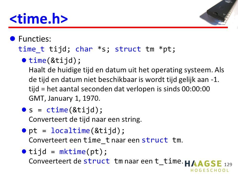 #include int main(void) { struct tm* pt; time_t tijd; time(&tijd); printf( Vandaag is het:\n%s\n , ctime(&tijd)); pt = localtime(&tijd); printf( Dag %d van het jaar.\n , pt->tm_yday + 1); printf( Datum: %02d-%02d-%4d.\n , pt->tm_mday, pt->tm_mon + 1, pt->tm_year + 1900); if (pt->tm_isdst >= 0) { printf( Het is ); if (pt->tm_isdst == 0) printf( wintertijd.\n ); else printf( zomertijd.\n ); } getchar(); return 0; } 130 Voorbeeld