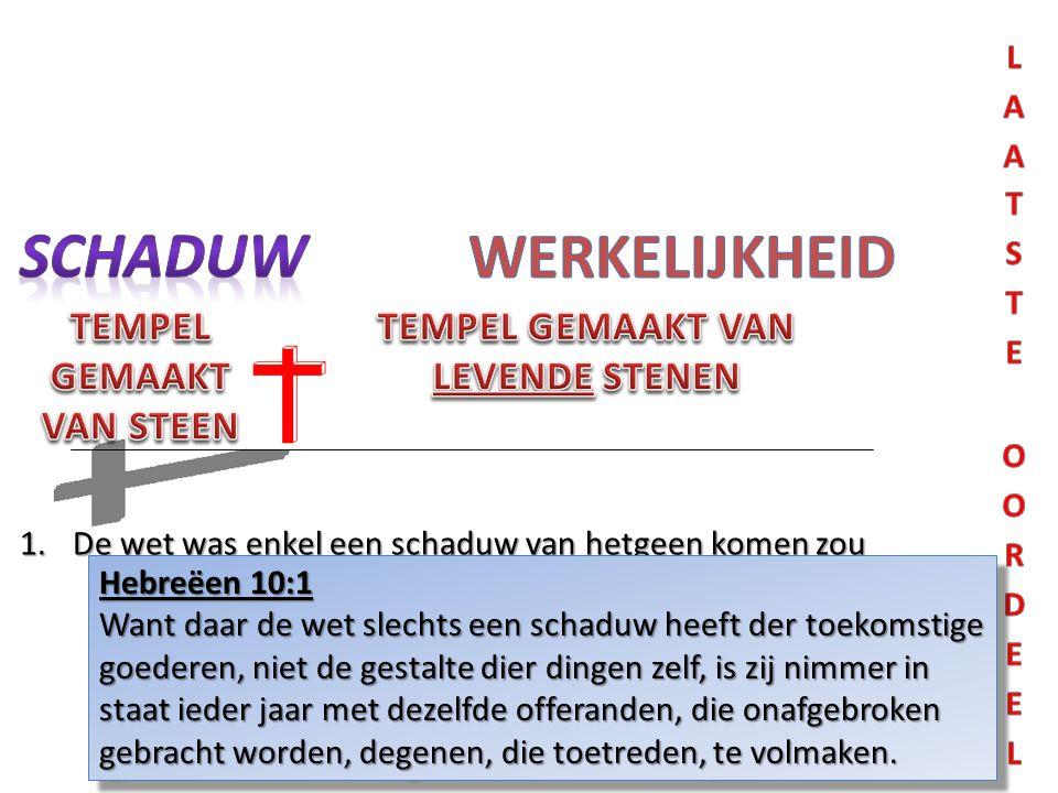 1.De wet was enkel een schaduw van hetgeen komen zou Hebreëen 10:1 Want daar de wet slechts een schaduw heeft der toekomstige goederen, niet de gestal