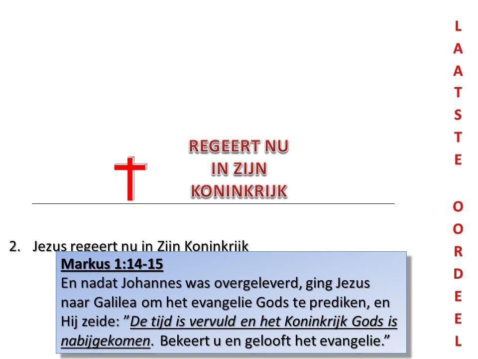2.Jezus regeert nu in Zijn Koninkrijk Markus 1:14-15 En nadat Johannes was overgeleverd, ging Jezus naar Galilea om het evangelie Gods te prediken, en Hij zeide: De tijd is vervuld en het Koninkrijk Gods is nabijgekomen.