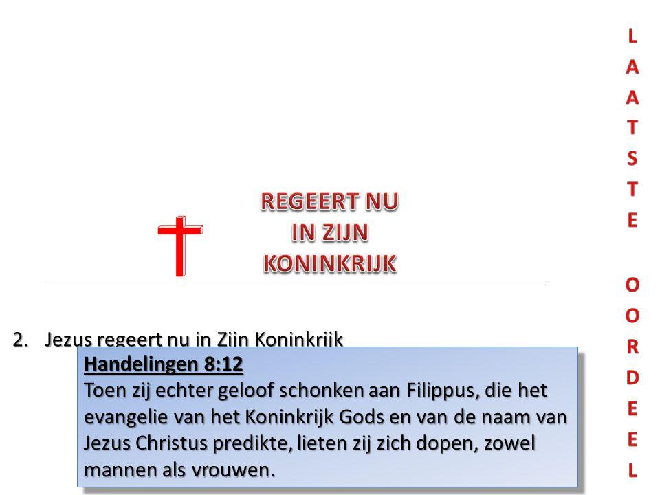 2.Jezus regeert nu in Zijn Koninkrijk Handelingen 8:12 Toen zij echter geloof schonken aan Filippus, die het evangelie van het Koninkrijk Gods en van de naam van Jezus Christus predikte, lieten zij zich dopen, zowel mannen als vrouwen.