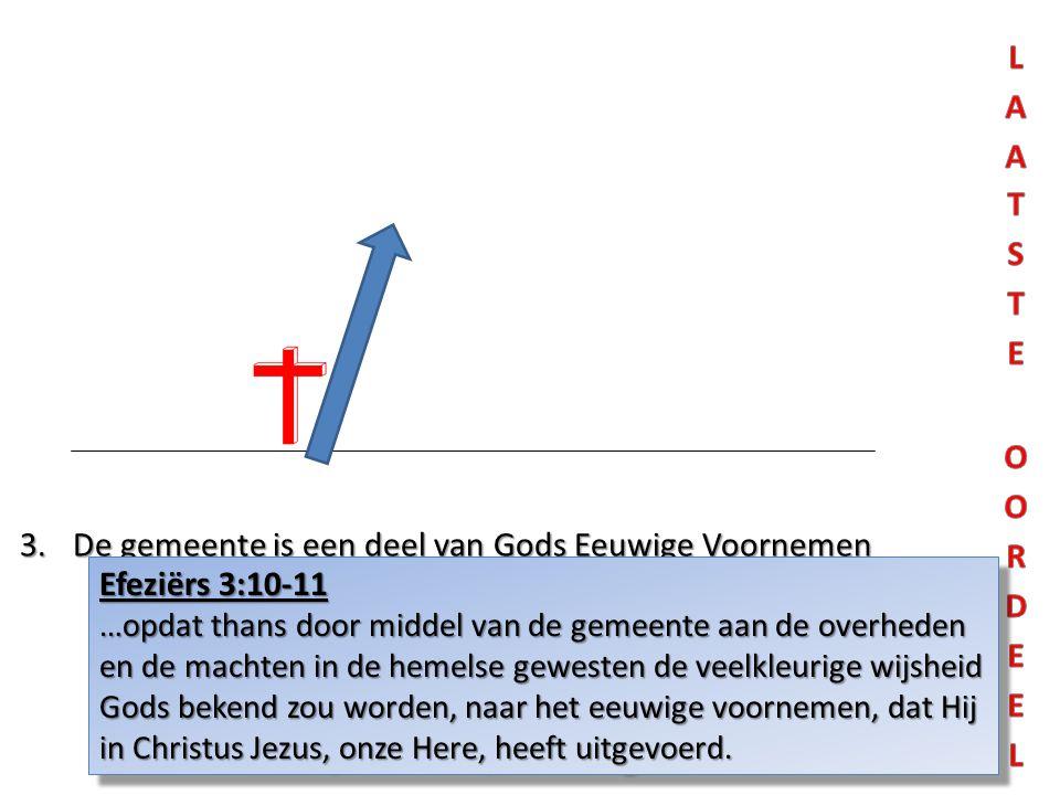 3.De gemeente is een deel van Gods Eeuwige Voornemen Efeziërs 3:10-11 …opdat thans door middel van de gemeente aan de overheden en de machten in de he