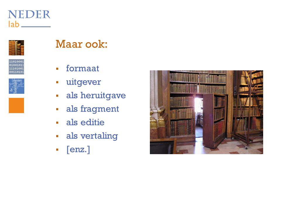 Maar ook:  formaat  uitgever  als heruitgave  als fragment  als editie  als vertaling  [enz.]