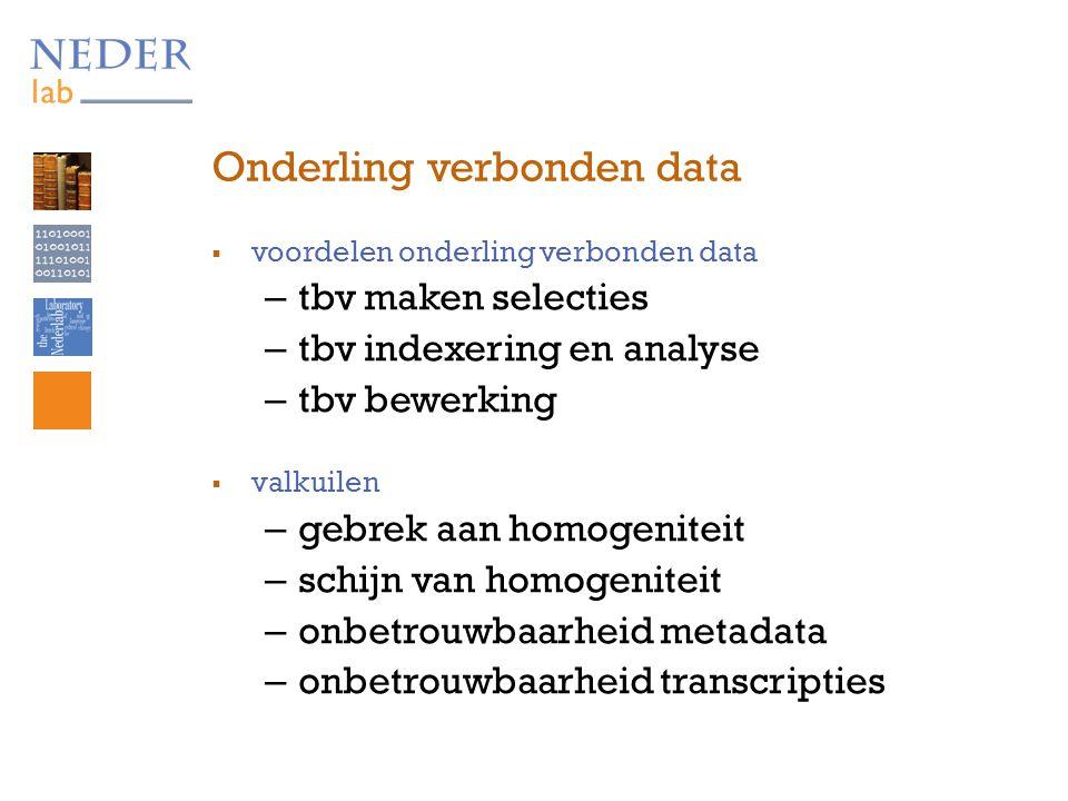 Onderling verbonden data  voordelen onderling verbonden data – tbv maken selecties – tbv indexering en analyse – tbv bewerking  valkuilen – gebrek aan homogeniteit – schijn van homogeniteit – onbetrouwbaarheid metadata – onbetrouwbaarheid transcripties