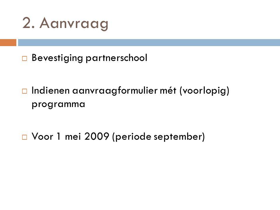 2. Aanvraag  Bevestiging partnerschool  Indienen aanvraagformulier mét (voorlopig) programma  Voor 1 mei 2009 (periode september)
