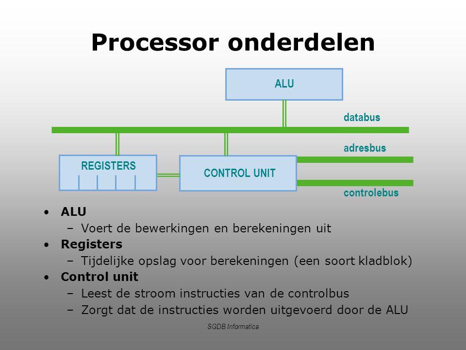 SGDB Informatica Processor onderdelen ALU –Voert de bewerkingen en berekeningen uit Registers –Tijdelijke opslag voor berekeningen (een soort kladblok