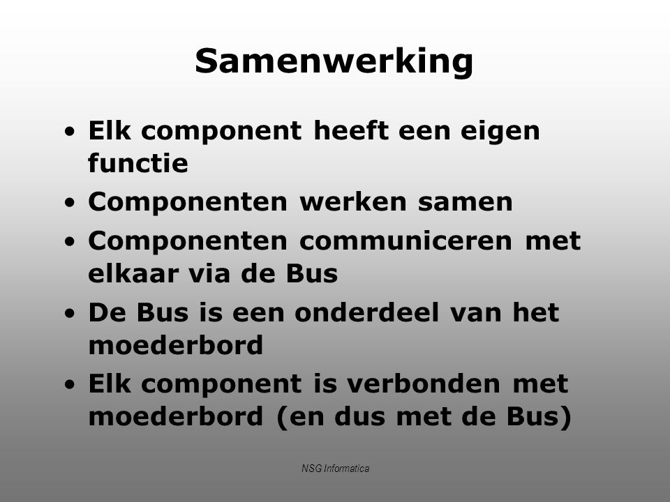 NSG Informatica Samenwerking Elk component heeft een eigen functie Componenten werken samen Componenten communiceren met elkaar via de Bus De Bus is e