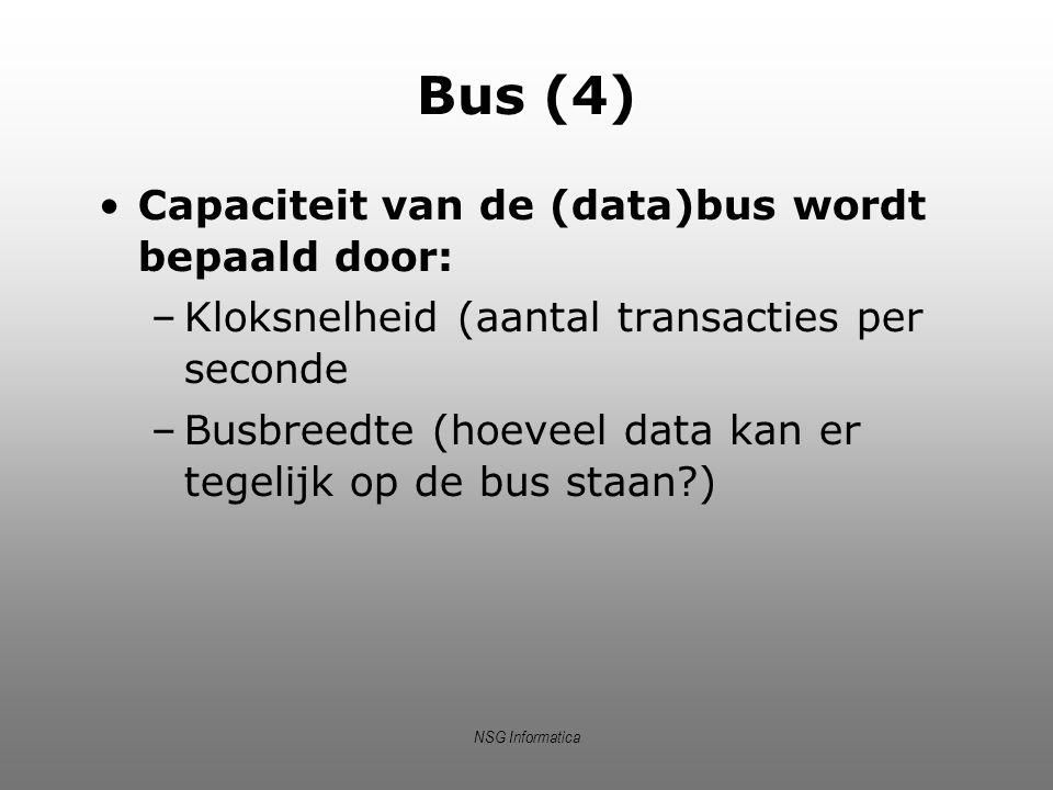 NSG Informatica Bus (4) Capaciteit van de (data)bus wordt bepaald door: –Kloksnelheid (aantal transacties per seconde –Busbreedte (hoeveel data kan er