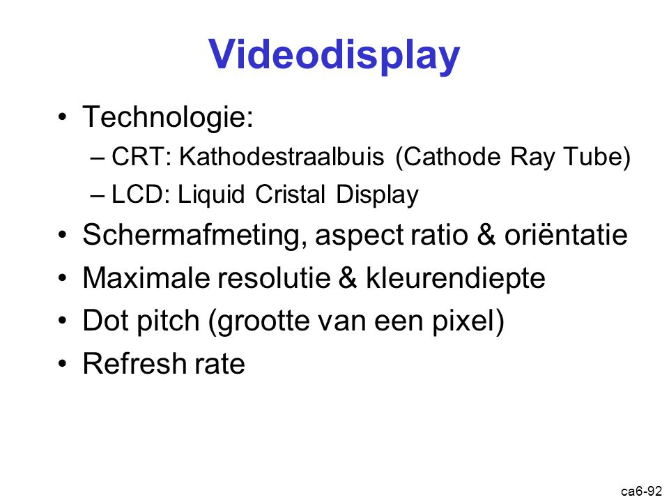 ca6-92 Videodisplay Technologie: –CRT: Kathodestraalbuis (Cathode Ray Tube) –LCD: Liquid Cristal Display Schermafmeting, aspect ratio & oriëntatie Max