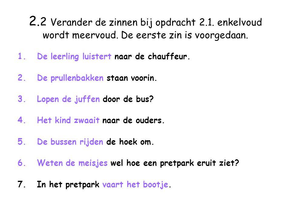 2. 2 Verander de zinnen bij opdracht 2.1. enkelvoud wordt meervoud.