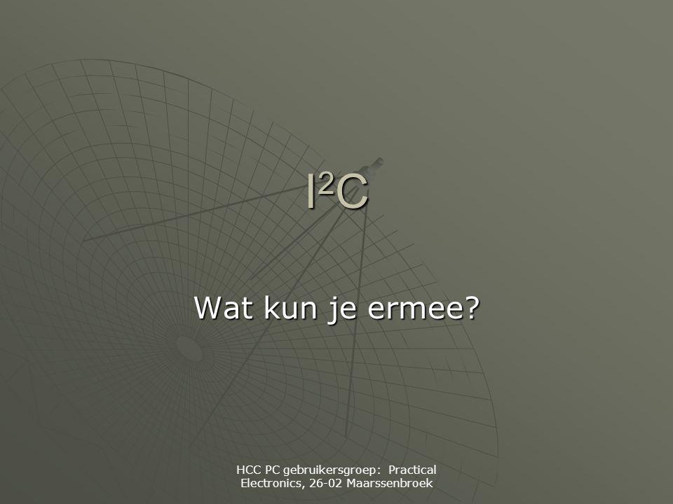 HCC PC gebruikersgroep: Practical Electronics, 26-02 Maarssenbroek I2CI2CI2CI2C Wat kun je ermee?