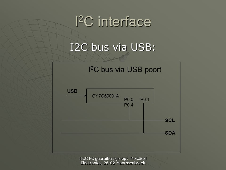 HCC PC gebruikersgroep: Practical Electronics, Maarssenbroek I 2 C interface I2C bus via USB: CY7C63001A SCL SDA I 2 C bus via USB poort P0.0 P0.1 P0.4 USB