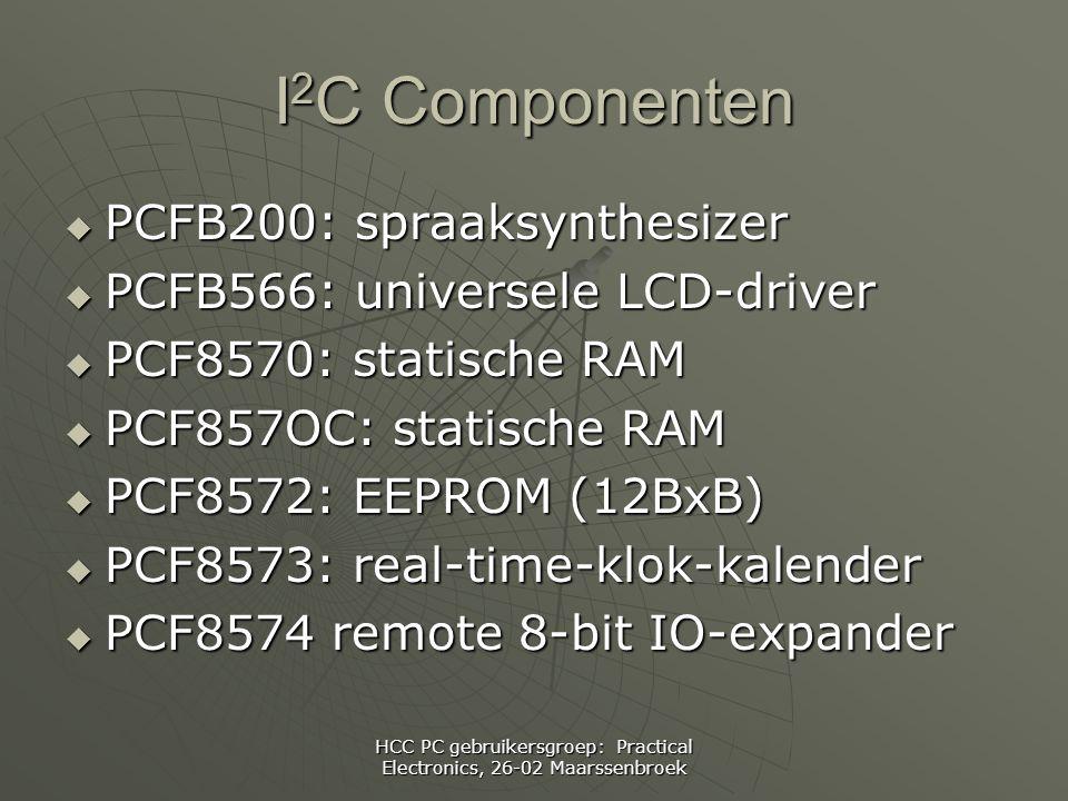 HCC PC gebruikersgroep: Practical Electronics, 26-02 Maarssenbroek I 2 C Componenten  PCFB200: spraaksynthesizer  PCFB566: universele LCD-driver  PCF8570: statische RAM  PCF857OC: statische RAM  PCF8572: EEPROM (12BxB)  PCF8573: real-time-klok-kalender  PCF8574 remote 8-bit IO-expander