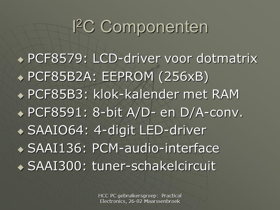 HCC PC gebruikersgroep: Practical Electronics, 26-02 Maarssenbroek I 2 C Componenten  PCF8579: LCD-driver voor dotmatrix  PCF85B2A: EEPROM (256xB)  PCF85B3: klok-kalender met RAM  PCF8591: 8-bit A/D- en D/A-conv.