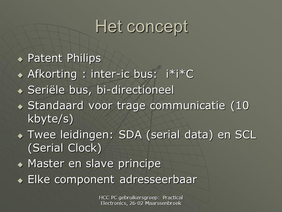 HCC PC gebruikersgroep: Practical Electronics, 26-02 Maarssenbroek Het concept  Patent Philips  Afkorting : inter-ic bus: i*i*C  Seriële bus, bi-directioneel  Standaard voor trage communicatie (10 kbyte/s)  Twee leidingen: SDA (serial data) en SCL (Serial Clock)  Master en slave principe  Elke component adresseerbaar