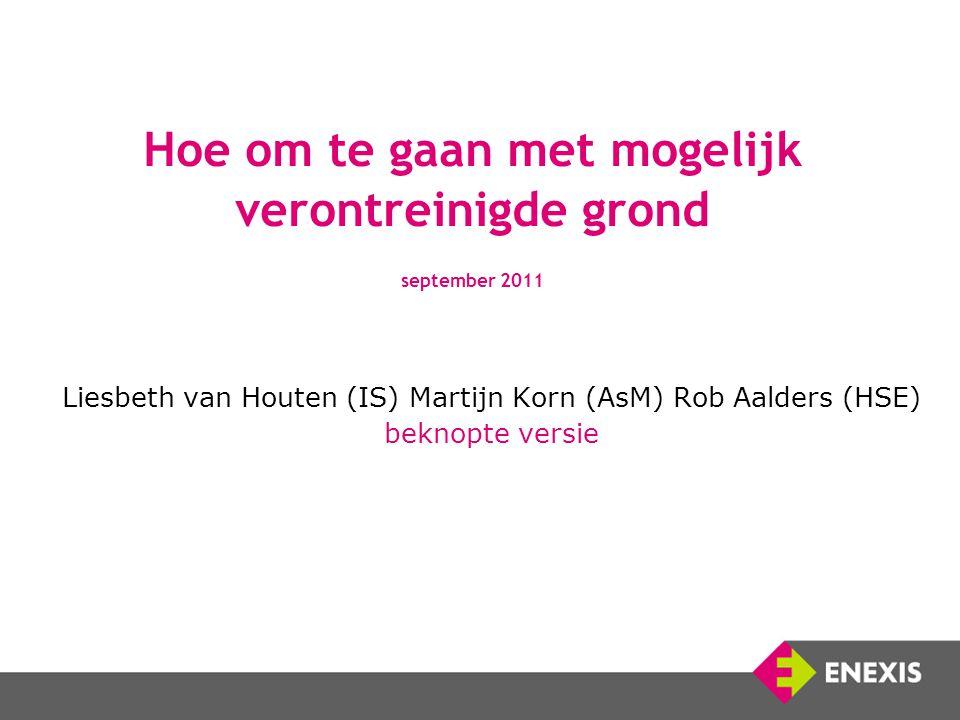 Hoe om te gaan met mogelijk verontreinigde grond september 2011 Liesbeth van Houten (IS) Martijn Korn (AsM) Rob Aalders (HSE) beknopte versie