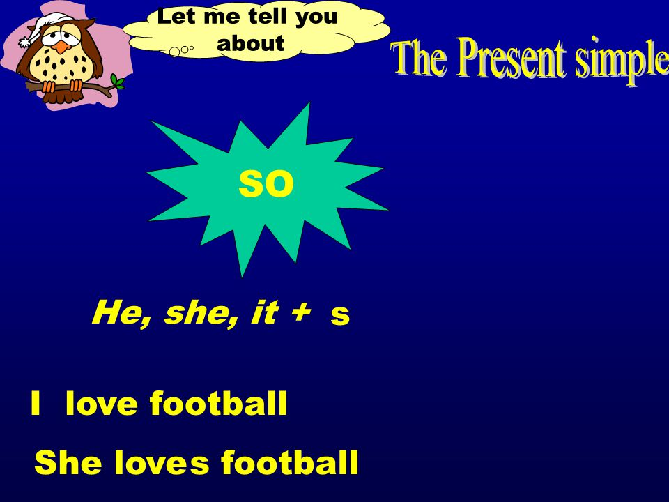 Let me tell you about SO He, she, it + I love football She love footballs s