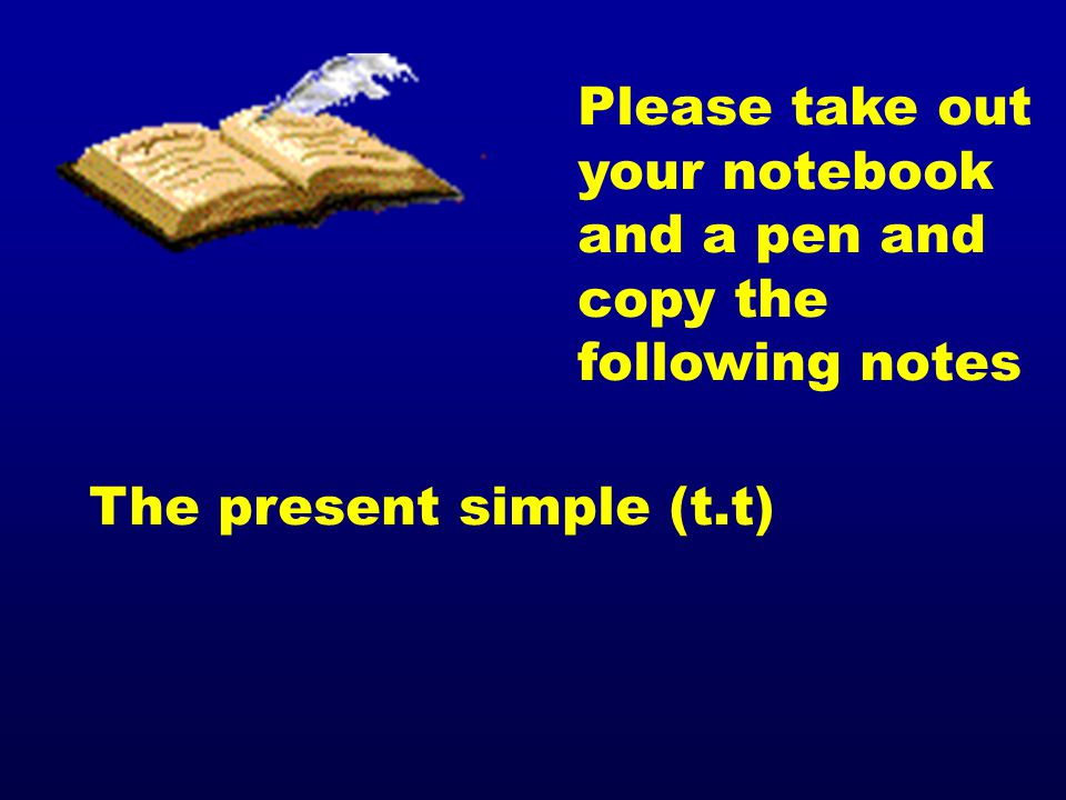 Please take out your notebook and a pen and copy the following notes The present simple (t.t)