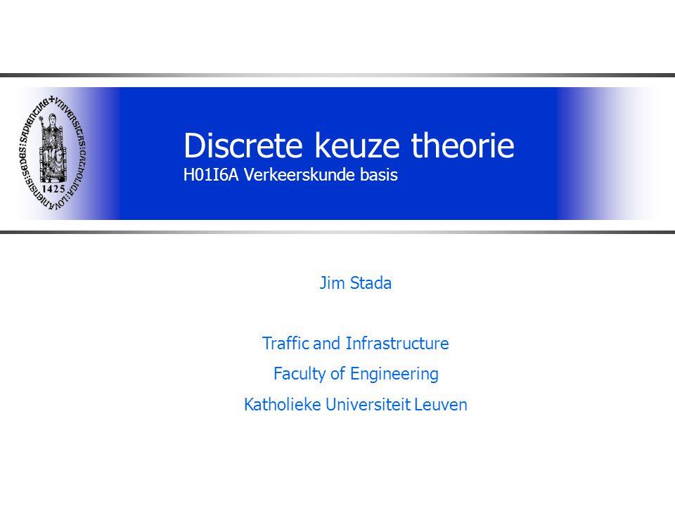 Discrete keuze theorie H01I6A Verkeerskunde basis Jim Stada Traffic and Infrastructure Faculty of Engineering Katholieke Universiteit Leuven