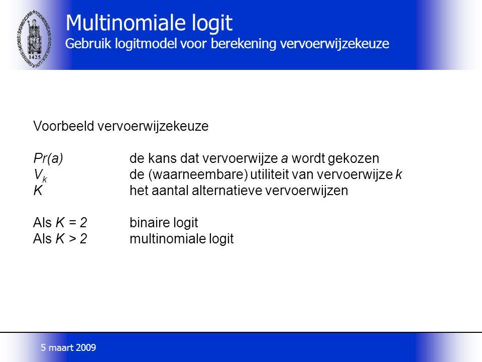 Voorbeeld vervoerwijzekeuze Pr(a)de kans dat vervoerwijze a wordt gekozen V k de (waarneembare) utiliteit van vervoerwijze k Khet aantal alternatieve vervoerwijzen Als K = 2binaire logit Als K > 2multinomiale logit Multinomiale logit Gebruik logitmodel voor berekening vervoerwijzekeuze 5 maart 2009