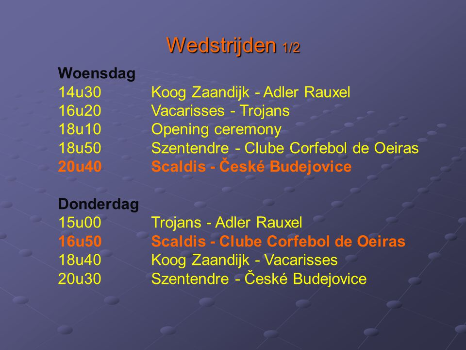 Wedstrijden 1/2 Woensdag 14u30Koog Zaandijk - Adler Rauxel 16u20Vacarisses - Trojans 18u10Opening ceremony 18u50Szentendre - Clube Corfebol de Oeiras