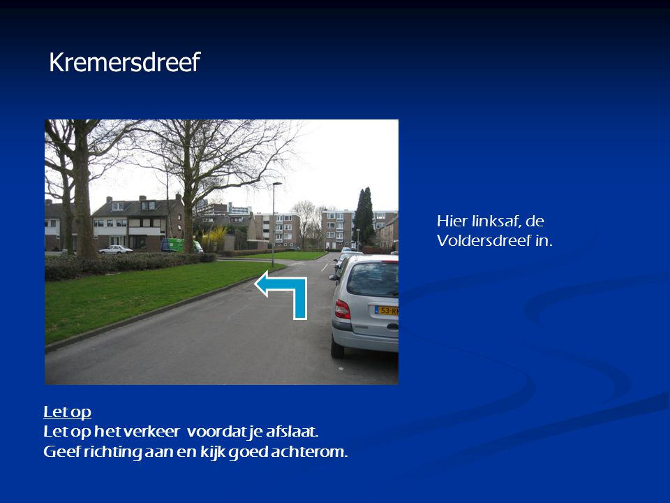 Kremersdreef Hier linksaf, de Voldersdreef in. Let op Let op het verkeer voordat je afslaat. Geef richting aan en kijk goed achterom.