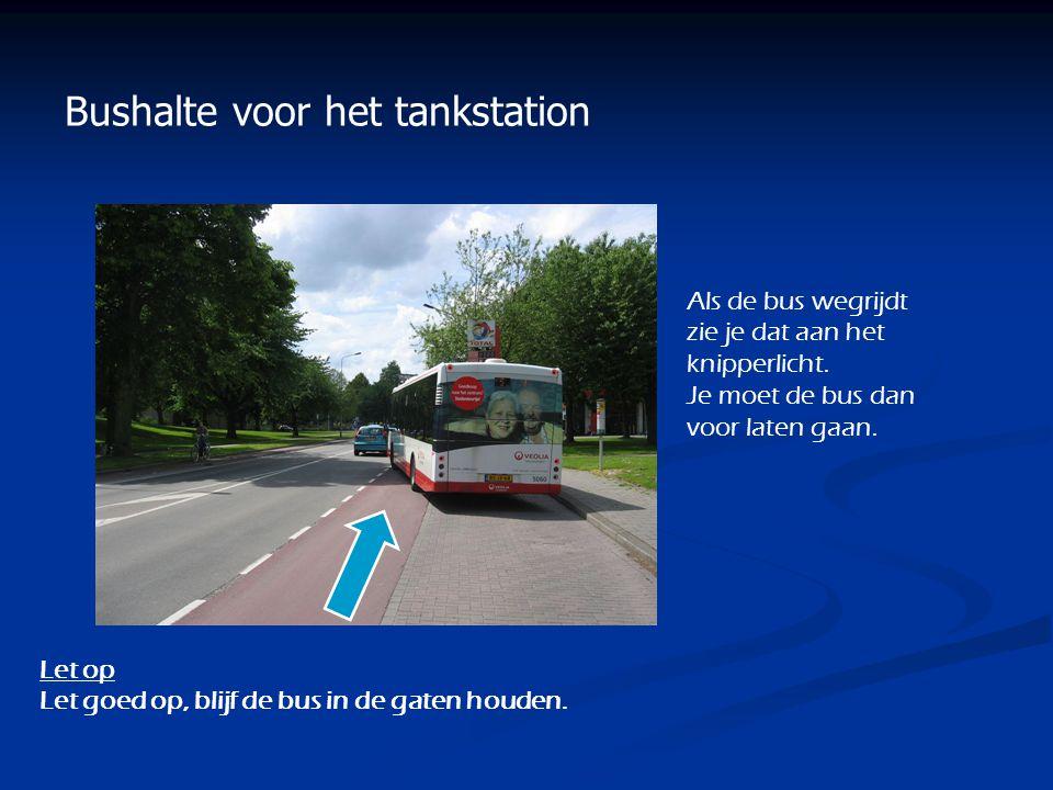 Bushalte voor het tankstation Als de bus wegrijdt zie je dat aan het knipperlicht. Je moet de bus dan voor laten gaan. Let op Let goed op, blijf de bu