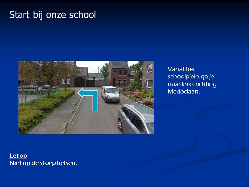 Start bij onze school Vanaf het schoolplein ga je naar links richting Medoclaan. Let op Niet op de stoep fietsen.