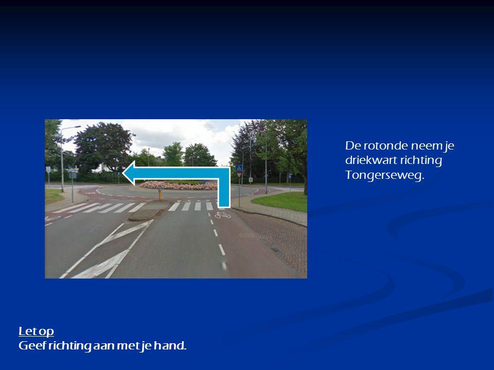 De rotonde neem je driekwart richting Tongerseweg. Let op Geef richting aan met je hand.