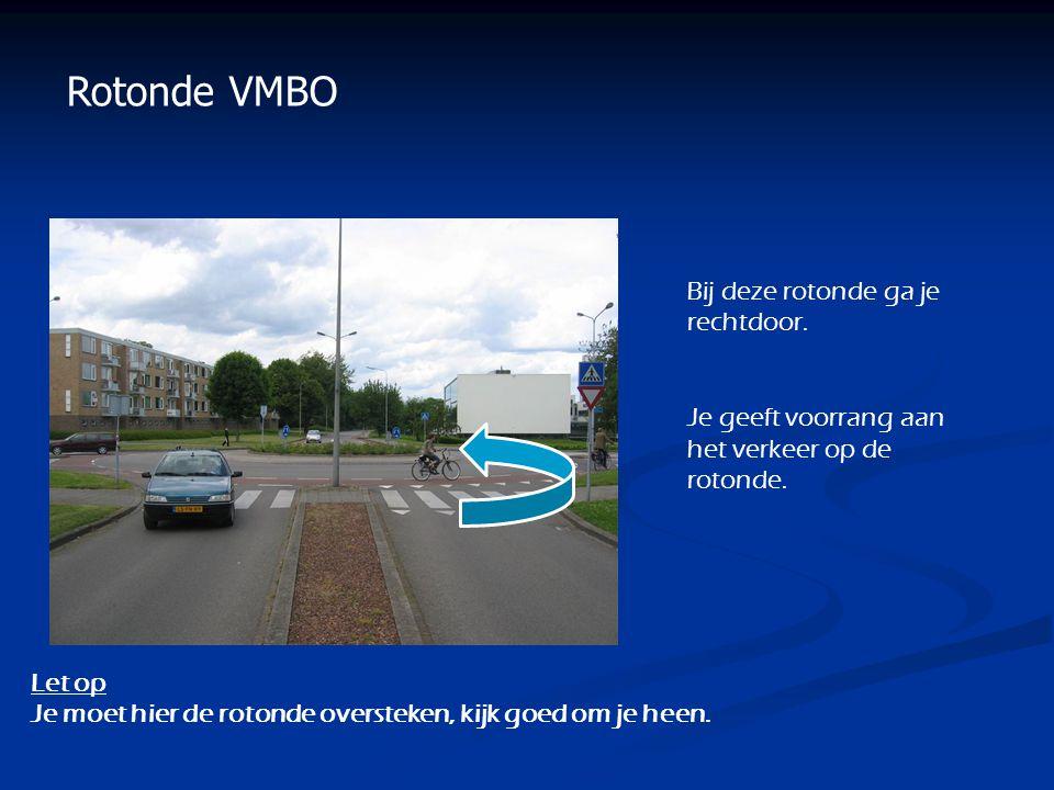 Rotonde VMBO Bij deze rotonde ga je rechtdoor. Je geeft voorrang aan het verkeer op de rotonde. Let op Je moet hier de rotonde oversteken, kijk goed o