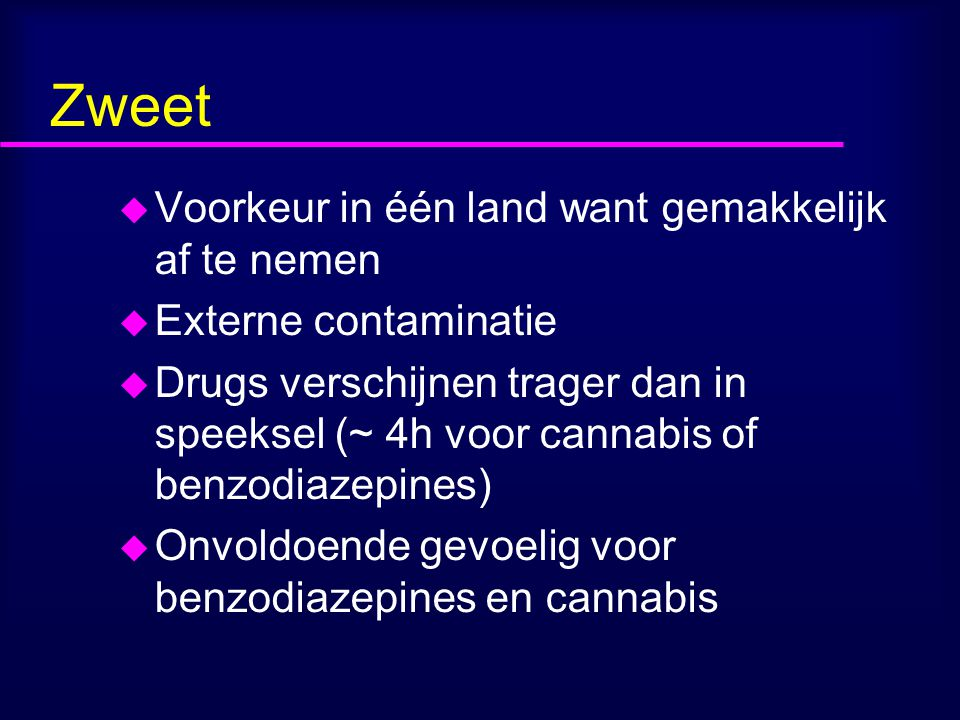 Zweet u Voorkeur in één land want gemakkelijk af te nemen u Externe contaminatie u Drugs verschijnen trager dan in speeksel (~ 4h voor cannabis of benzodiazepines) u Onvoldoende gevoelig voor benzodiazepines en cannabis