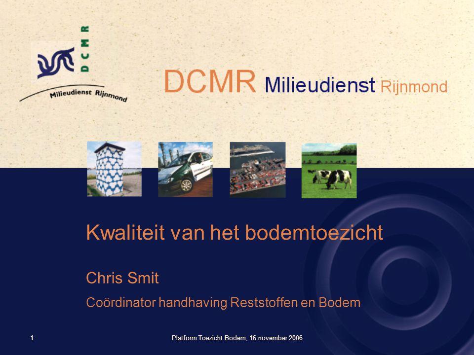Platform Toezicht Bodem, 16 november 20061 Kwaliteit van het bodemtoezicht Chris Smit Coördinator handhaving Reststoffen en Bodem