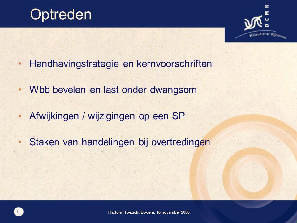 Platform Toezicht Bodem, 16 november 2006 11 Optreden Handhavingstrategie en kernvoorschriften Wbb bevelen en last onder dwangsom Afwijkingen / wijzigingen op een SP Staken van handelingen bij overtredingen