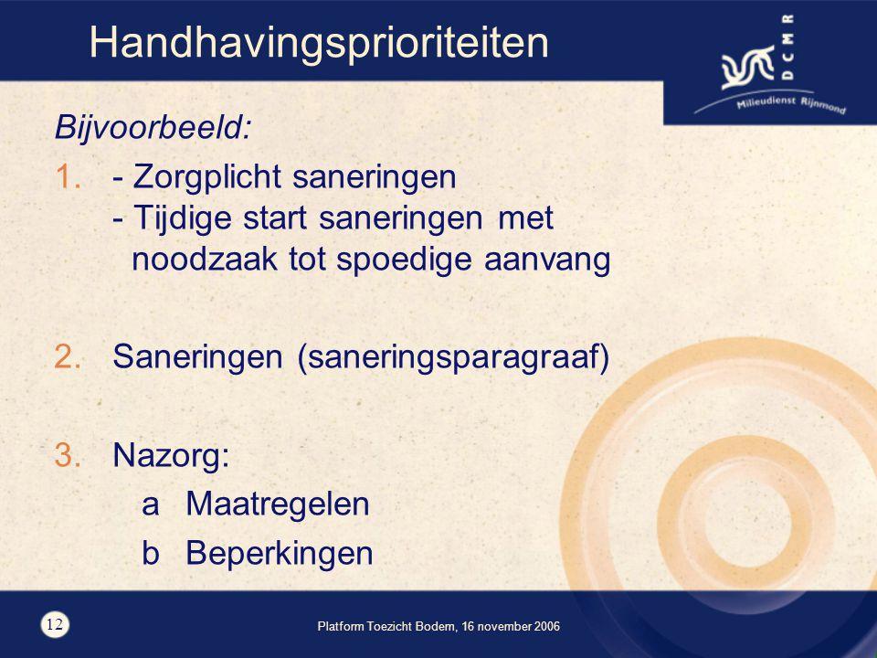 Platform Toezicht Bodem, 16 november 2006 12 Handhavingsprioriteiten Bijvoorbeeld: 1.- Zorgplicht saneringen - Tijdige start saneringen met noodzaak tot spoedige aanvang 2.Saneringen (saneringsparagraaf) 3.Nazorg: aMaatregelen bBeperkingen