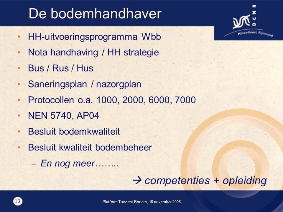 Platform Toezicht Bodem, 16 november 2006 13 De bodemhandhaver HH-uitvoeringsprogramma Wbb Nota handhaving / HH strategie Bus / Rus / Hus Saneringsplan / nazorgplan Protocollen o.a.