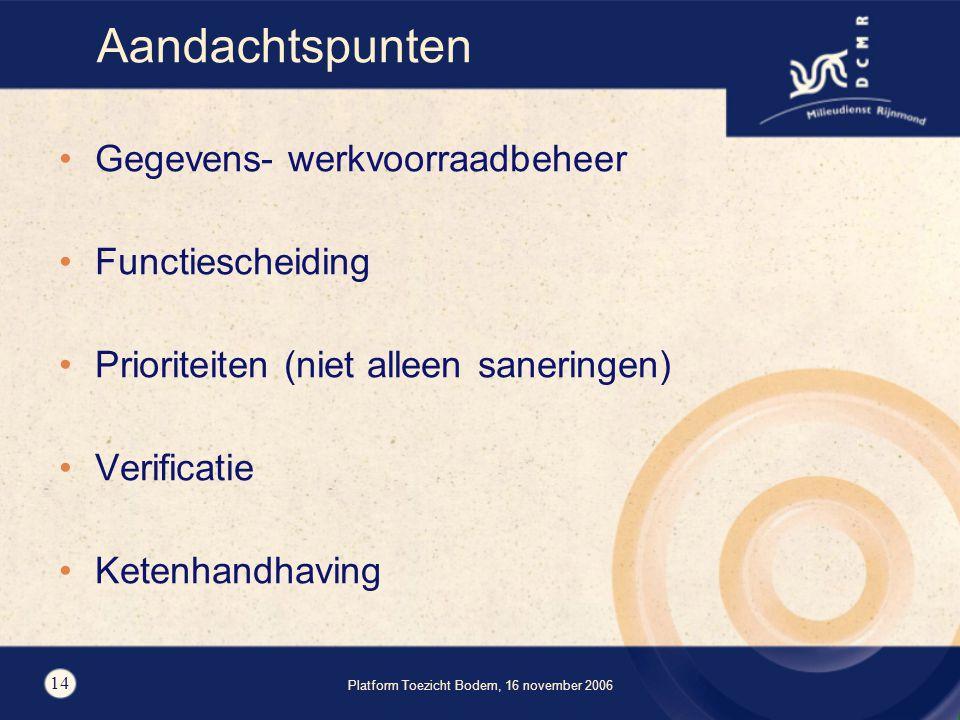 Platform Toezicht Bodem, 16 november 2006 14 Aandachtspunten Gegevens- werkvoorraadbeheer Functiescheiding Prioriteiten (niet alleen saneringen) Verificatie Ketenhandhaving