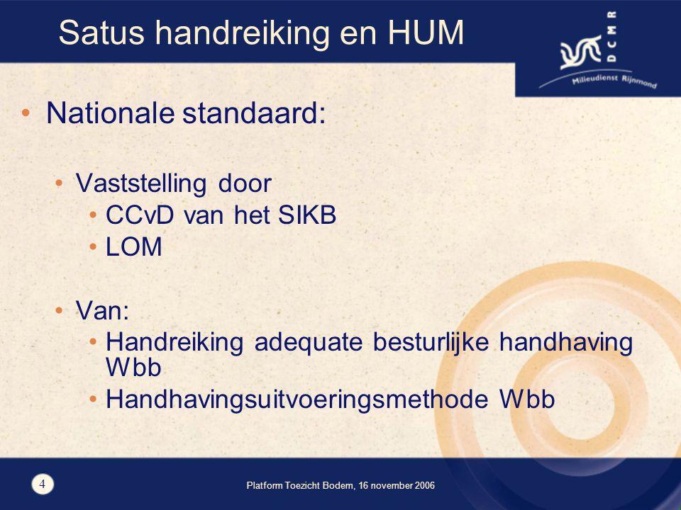 Platform Toezicht Bodem, 16 november 2006 4 Satus handreiking en HUM Nationale standaard: Vaststelling door CCvD van het SIKB LOM Van: Handreiking adequate besturlijke handhaving Wbb Handhavingsuitvoeringsmethode Wbb