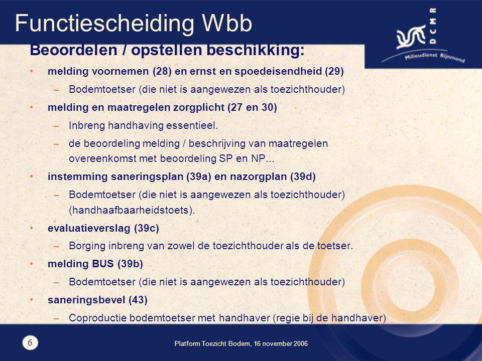Platform Toezicht Bodem, 16 november 2006 6 Functiescheiding Wbb Beoordelen / opstellen beschikking: melding voornemen (28) en ernst en spoedeisendheid (29) – Bodemtoetser (die niet is aangewezen als toezichthouder) melding en maatregelen zorgplicht (27 en 30) – Inbreng handhaving essentieel.