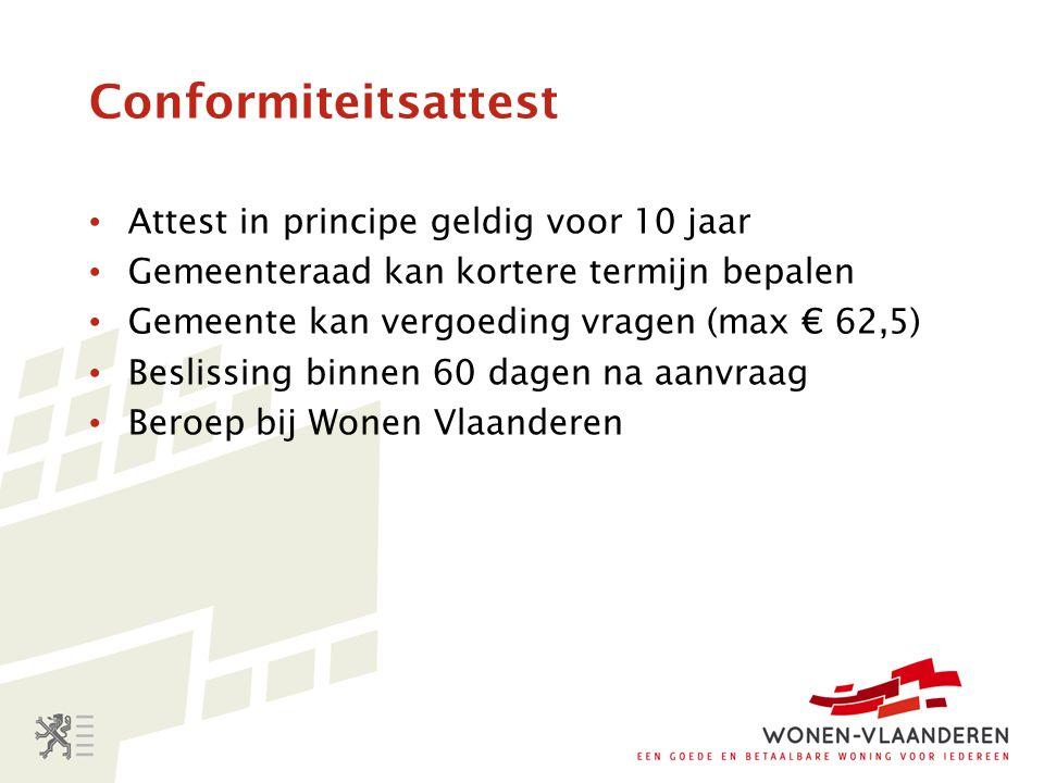 Attest in principe geldig voor 10 jaar Gemeenteraad kan kortere termijn bepalen Gemeente kan vergoeding vragen (max € 62,5) Beslissing binnen 60 dagen na aanvraag Beroep bij Wonen Vlaanderen Conformiteitsattest