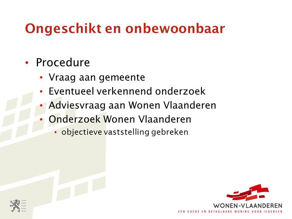 Ongeschikt en onbewoonbaar Procedure Vraag aan gemeente Eventueel verkennend onderzoek Adviesvraag aan Wonen Vlaanderen Onderzoek Wonen Vlaanderen obj