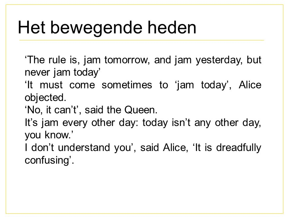 Het bewegende heden 'The rule is, jam tomorrow, and jam yesterday, but never jam today' 'It must come sometimes to 'jam today', Alice objected. 'No, i