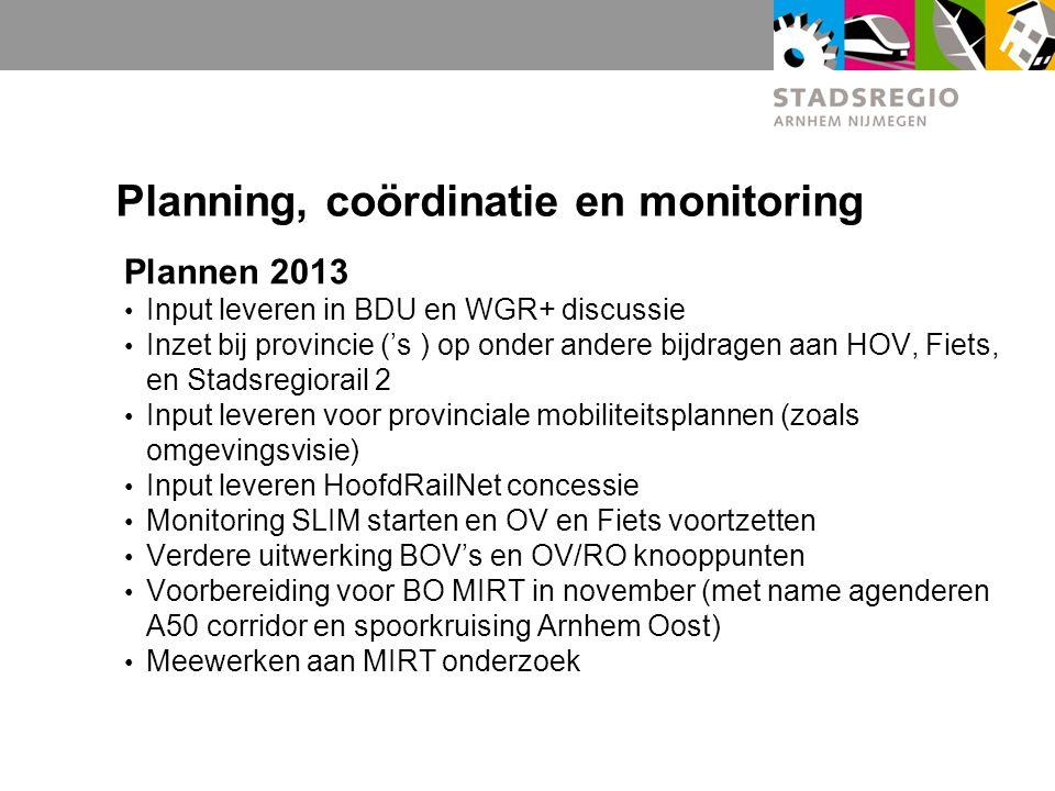 Planning, coördinatie en monitoring Plannen 2013 Input leveren in BDU en WGR+ discussie Inzet bij provincie ('s ) op onder andere bijdragen aan HOV, Fiets, en Stadsregiorail 2 Input leveren voor provinciale mobiliteitsplannen (zoals omgevingsvisie) Input leveren HoofdRailNet concessie Monitoring SLIM starten en OV en Fiets voortzetten Verdere uitwerking BOV's en OV/RO knooppunten Voorbereiding voor BO MIRT in november (met name agenderen A50 corridor en spoorkruising Arnhem Oost) Meewerken aan MIRT onderzoek