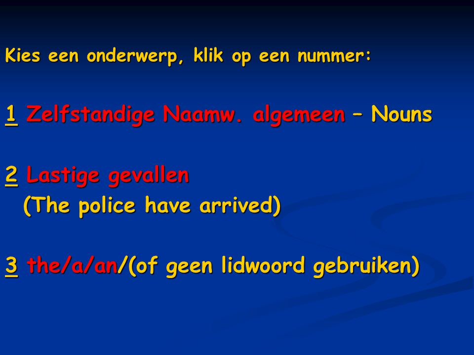 Kies een onderwerp, klik op een nummer: 11 Zelfstandige Naamw. algemeen – Nouns 1 22 Lastige gevallen 2 (The police have arrived) (The police have arr