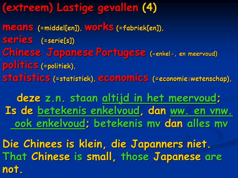 (extreem) Lastige gevallen (4) means (=middel[en]), works (=fabriek[en]), series (=serie[s]) Chinese Japanese Portugese (=enkel-, en meervoud) politics (=politiek), statistics (=statistiek), economics (=economie:wetenschap), deze z.n.