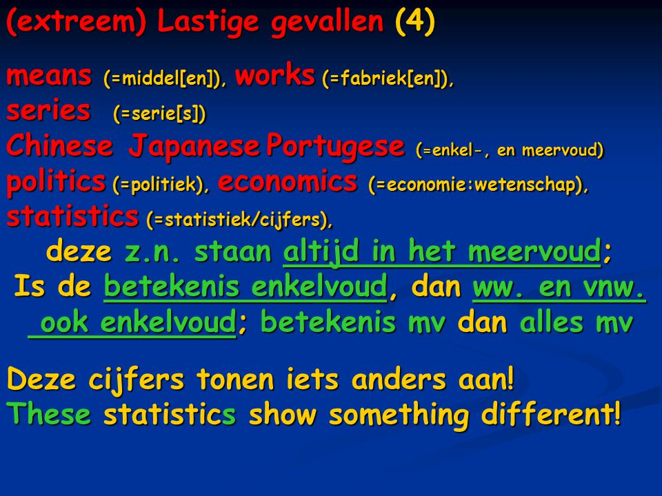 (extreem) Lastige gevallen (4) means (=middel[en]), works (=fabriek[en]), series (=serie[s]) Chinese Japanese Portugese (=enkel-, en meervoud) politics (=politiek), economics (=economie:wetenschap), statistics (=statistiek/cijfers), deze z.n.