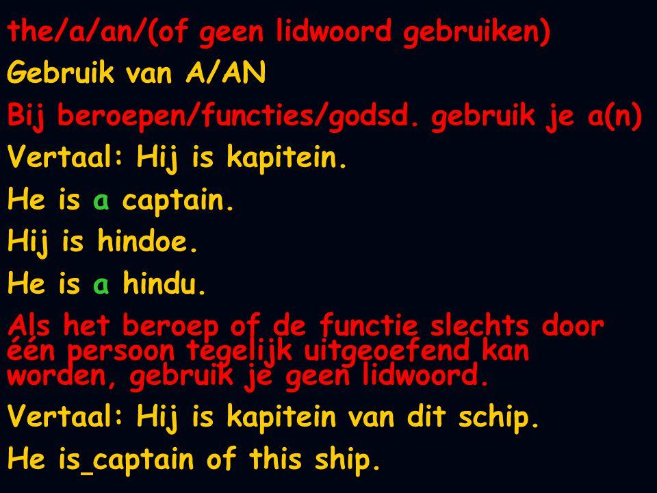 the/a/an/(of geen lidwoord gebruiken) Gebruik van A/AN Bij beroepen/functies/godsd. gebruik je a(n) Vertaal: Hij is kapitein. He is a captain. Hij is