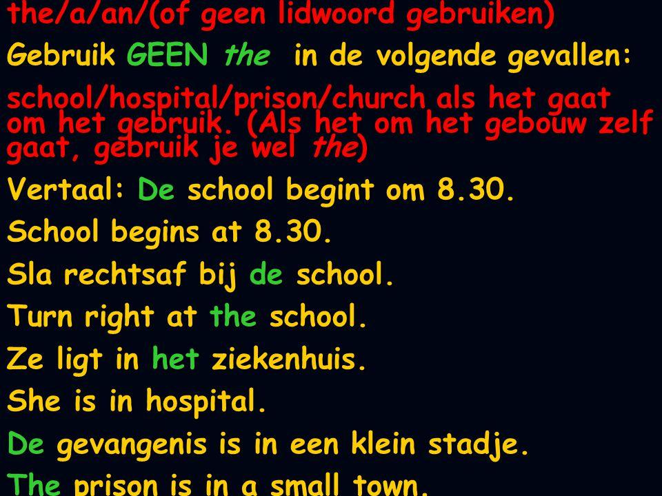 the/a/an/(of geen lidwoord gebruiken) Gebruik GEEN the in de volgende gevallen: school/hospital/prison/church als het gaat om het gebruik. (Als het om
