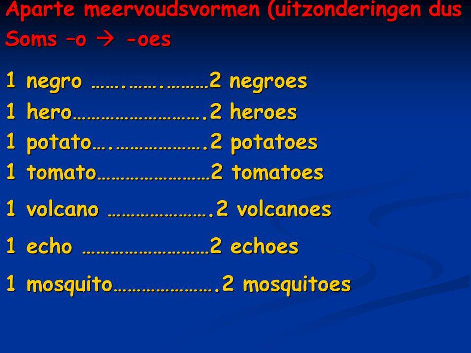Aparte meervoudsvormen (uitzonderingen dus Soms –o  -oes 1 negro …….…….………2 negroes 1 hero……………………….2 heroes 1 potato….……………….2 potatoes 1 tomato……………………2 tomatoes 1 volcano ………………….2 volcanoes 1 echo ………………………2 echoes 1 mosquito………………….2 mosquitoes